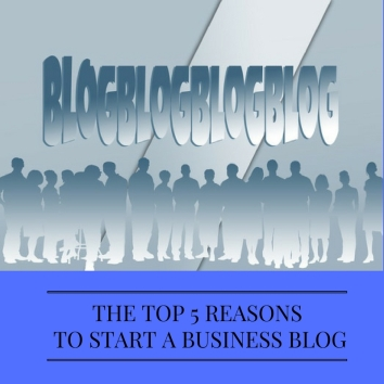 THE TOP 5 REASONS TO START A BUSINESS BLOG